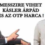 MESSZIRE VIHET KÁSLER ÁRPÁD ÉS AZ OTP HARCA!