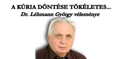 A KÚRIA DÖNTÉSE TÖKÉLETES! - DR. LÉHMANN GYÖRGY VÉLEMÉNYE.