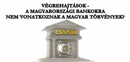 VÉGREHAJTÁSOK - A MAGYARORSZÁGI BANKOKRA NEM VONATKOZNAK A MAGYAR TÖRVÉNYEK?