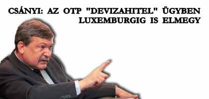 """CSÁNYI: AZ OTP """"DEVIZAHITEL"""" ÜGYBEN LUXEMBURGIG IS ELMEGY."""