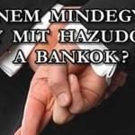 NEM MINDEGY, HOGY MIT HAZUDOZNAK A BANKOK ÖSSZE-VISSZA?