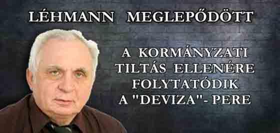 """LÉHMANN MEGLEPŐDÖTT - A KORMÁNYZATI TILTÁS ELLENÉRE FOLYTATÓDIK A """"DEVIZA""""-PERE."""