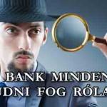 A BANK MINDENT TUDNI FOG RÓLAD!