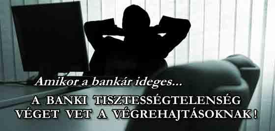A BANKI TISZTESSÉGTELENSÉG VÉGET VET A VÉGREHAJTÁSOKNAK.