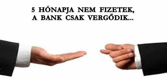 5 HÓNAPJA NEM FIZETEK, A BANK CSAK VERGŐDIK.