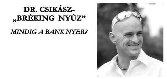 """DR. CSIKÁSZ-""""BRÉKING NYÚZ"""". MINDIG A BANK NYER?"""