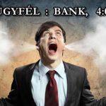 ÜGYFÉL : BANK, 4:0.