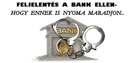 FELJELENTÉS A BANK ELLEN-HOGY ENNEK IS NYOMA MARADJON.