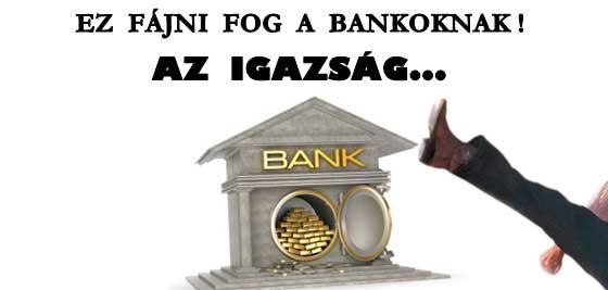 AZ IGAZSÁG - EZ FÁJNI FOG A BANKOKNAK!