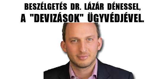 """BESZÉLGETÉS DR. LÁZÁR DÉNESSEL, A """"DEVIZÁSOK"""" ÜGYVÉDJÉVEL."""