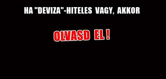 "HA ""DEVIZA""-HITELES VAGY, AKKOR OLVASD EL!"