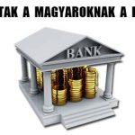 MIT ADTAK A MAGYAROKNAK A BANKOK?