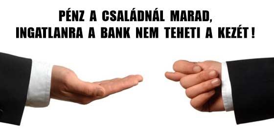 PÉNZ A CSALÁDNÁL MARAD, INGATLANRA A BANK NEM TEHETI A KEZÉT!