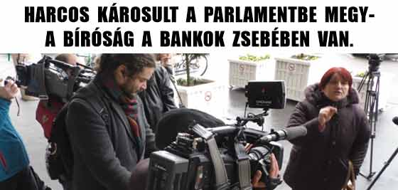 HARCOS KÁROSULT A PARLAMENTBE MEGY-A BÍRÓSÁG A BANKOK ZSEBÉBEN VAN.