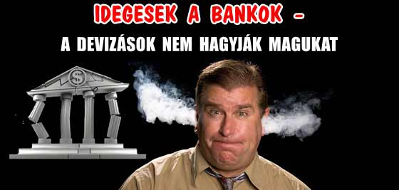 IDEGESEK A BANKOK – A DEVIZÁSOK NEM HAGYJÁK MAGUKAT.