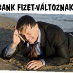 MOST A BANK FIZET-VÁLTOZNAK AZ IDŐK!
