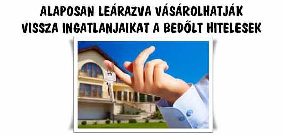 ALAPOSAN LEÁRAZVA VÁSÁROLHATJÁK VISSZA INGATLANJAIKAT A BEDŐLT HITELESEK.