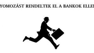 NYOMOZÁST RENDELTEK EL A BANKOK ELLEN.