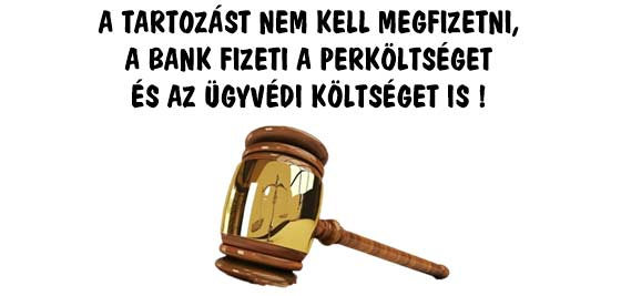 A TARTOZÁST NEM KELL MEGFIZETNI, A BANK FIZETI A PERKÖLTSÉGET ÉS AZ ÜGYVÉDI KÖLTSÉGET IS!