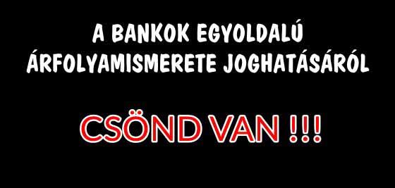 A BANKOK EGYOLDALÚ ÁRFOLYAMISMERETE JOGHATÁSÁRÓL CSÖND VAN!