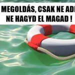 VAN MEGOLDÁS, CSAK NE ADD FEL, NE HAGYD EL MAGAD!