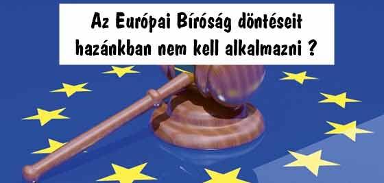 Az Európai Bíróság döntéseit hazánkban nem kell alkalmazni?